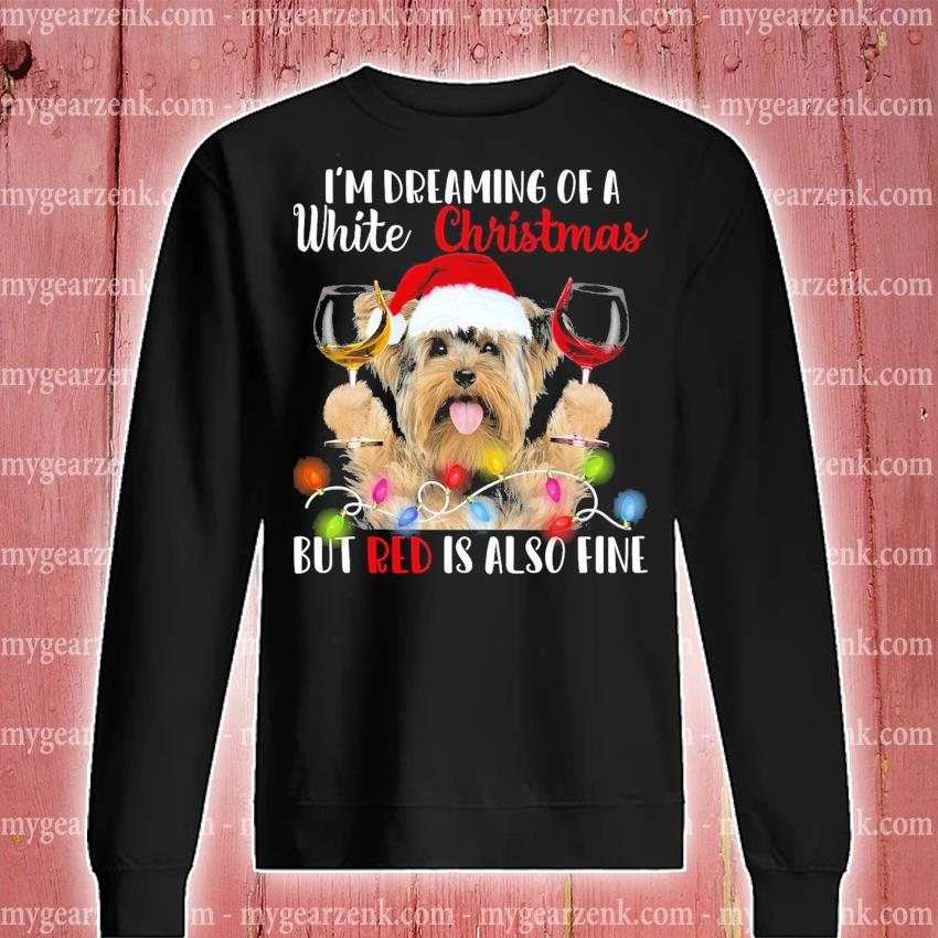 Yorkie hat Santa drink Wine I'm dreaming of a white Christmas but red Is also fine s sweatshirt