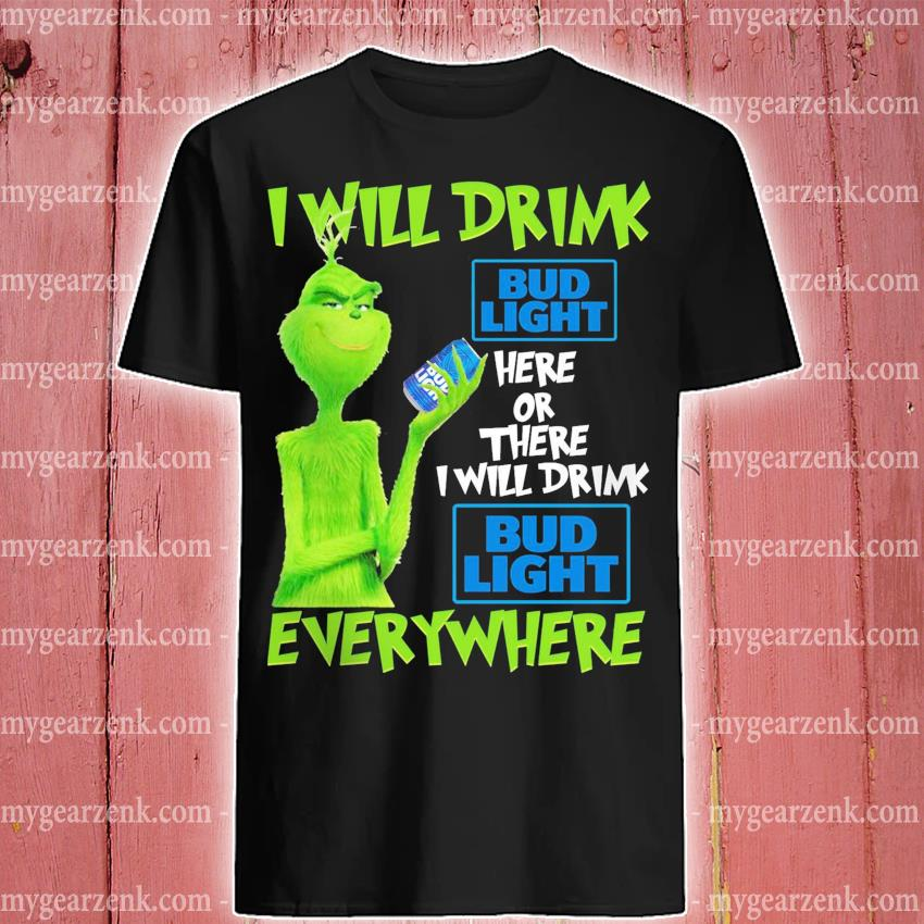 Grinch I will drink Bud light here or there I will drink everywhere 2020 shirt